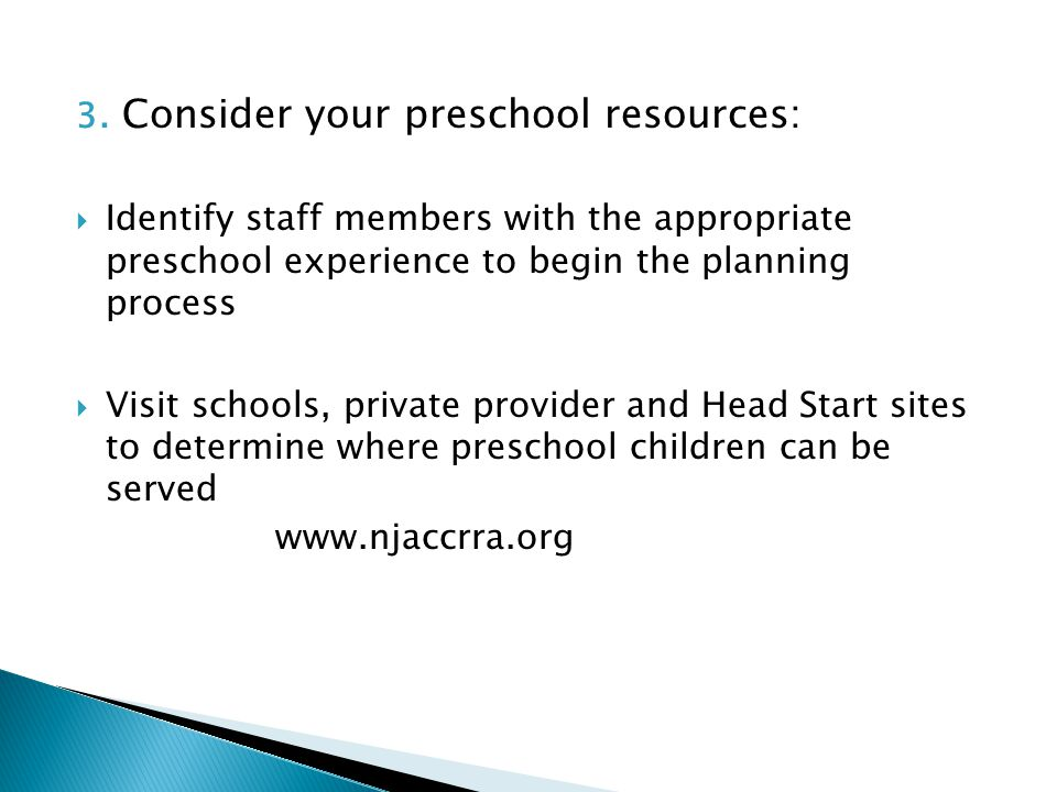 3. Consider your preschool resources:  Identify staff members with the appropriate preschool experience to begin the planning process  Visit schools