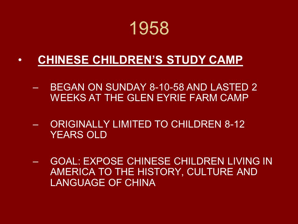 1958 CHINESE CHILDREN'S STUDY CAMP –BEGAN ON SUNDAY 8-10-58 AND LASTED 2 WEEKS AT THE GLEN EYRIE FARM CAMP –ORIGINALLY LIMITED TO CHILDREN 8-12 YEARS OLD –GOAL: EXPOSE CHINESE CHILDREN LIVING IN AMERICA TO THE HISTORY, CULTURE AND LANGUAGE OF CHINA