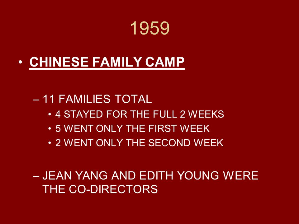 1959 CHINESE FAMILY CAMP –11 FAMILIES TOTAL 4 STAYED FOR THE FULL 2 WEEKS 5 WENT ONLY THE FIRST WEEK 2 WENT ONLY THE SECOND WEEK –JEAN YANG AND EDITH YOUNG WERE THE CO-DIRECTORS