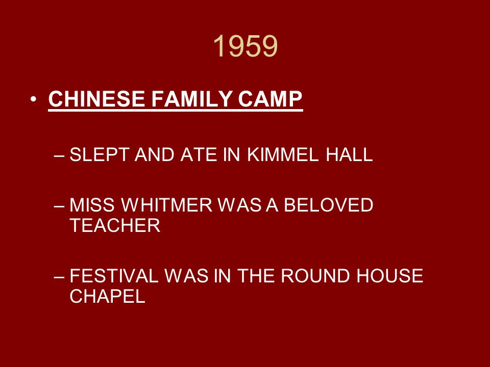1959 CHINESE FAMILY CAMP –SLEPT AND ATE IN KIMMEL HALL –MISS WHITMER WAS A BELOVED TEACHER –FESTIVAL WAS IN THE ROUND HOUSE CHAPEL