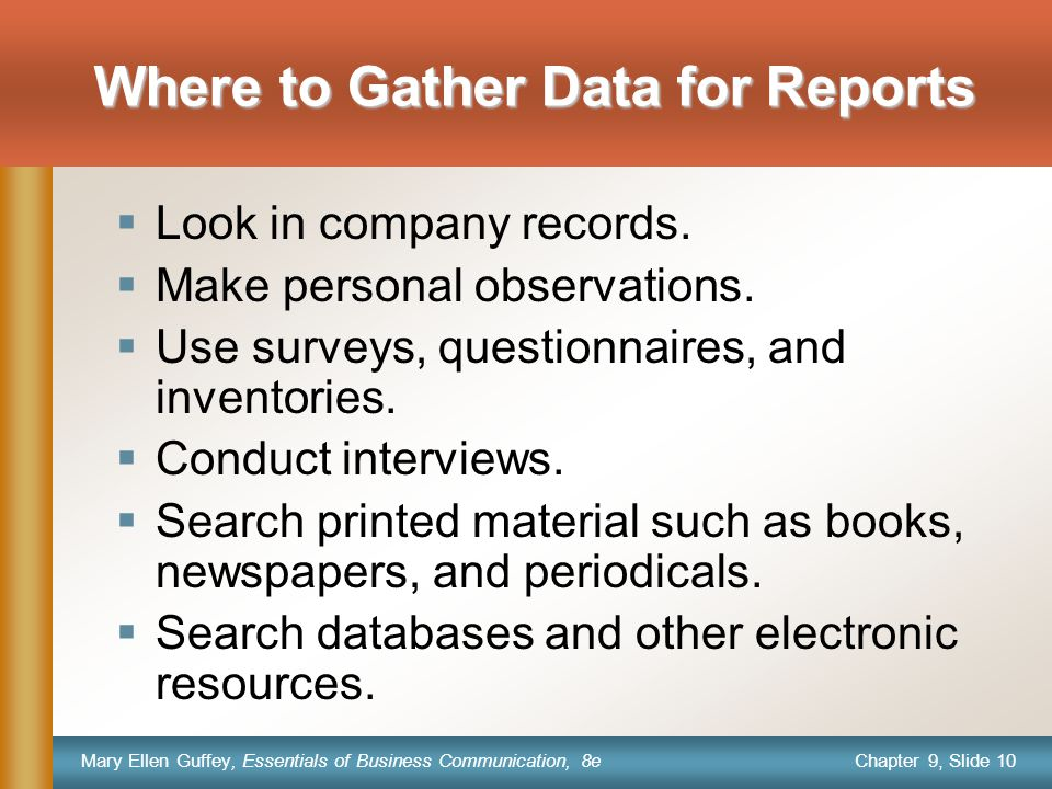 Chapter 9, Slide 10 Mary Ellen Guffey, Essentials of Business Communication, 8e Where to Gather Data for Reports  Look in company records.  Make per