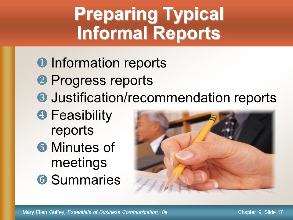Chapter 9, Slide 17 Mary Ellen Guffey, Essentials of Business Communication, 8e Preparing Typical Informal Reports  Information reports  Progress reports  Justification/recommendation reports  Feasibility reports  Minutes of meetings  Summaries