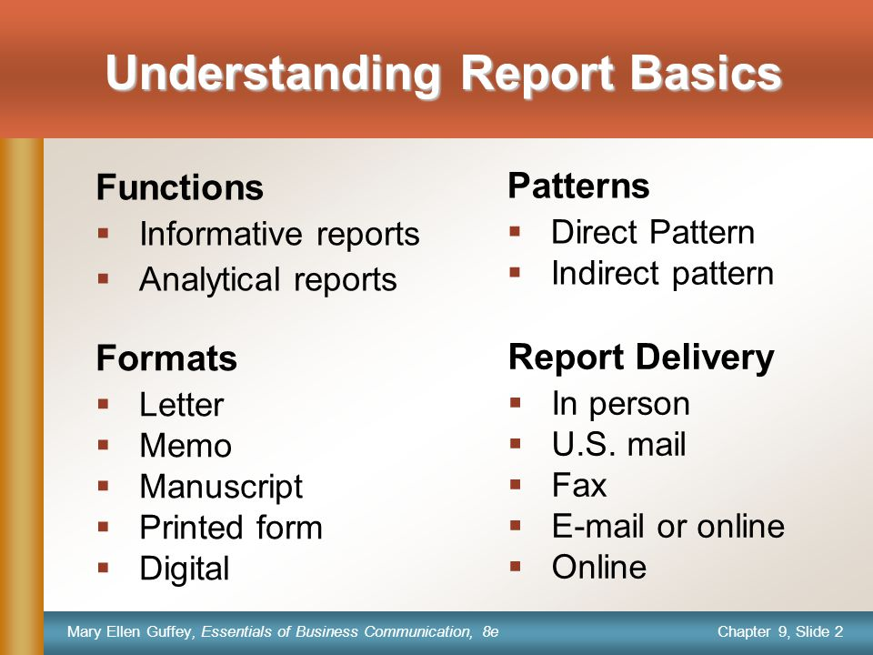 Chapter 9, Slide 2 Mary Ellen Guffey, Essentials of Business Communication, 8e Understanding Report Basics Formats  Letter  Memo  Manuscript  Printed form  Digital Functions  Informative reports  Analytical reports Patterns  Direct Pattern  Indirect pattern Report Delivery  In person  U.S.