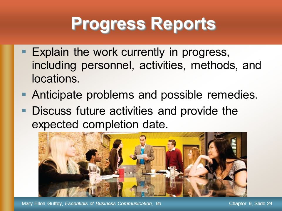 Chapter 9, Slide 24 Mary Ellen Guffey, Essentials of Business Communication, 8e Progress Reports  Explain the work currently in progress, including personnel, activities, methods, and locations.