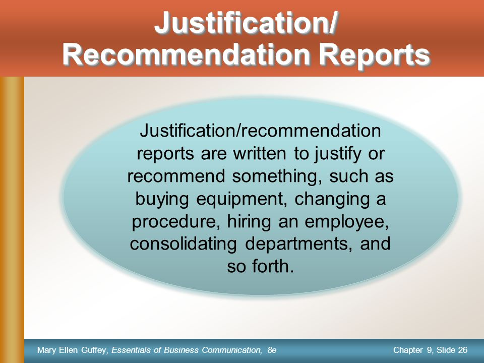 Chapter 9, Slide 26 Mary Ellen Guffey, Essentials of Business Communication, 8e Justification/ Recommendation Reports Justification/recommendation reports are written to justify or recommend something, such as buying equipment, changing a procedure, hiring an employee, consolidating departments, and so forth.