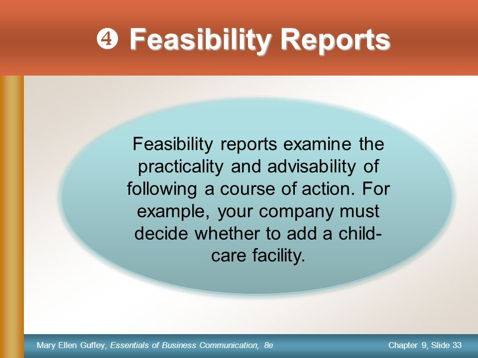 Chapter 9, Slide 33 Mary Ellen Guffey, Essentials of Business Communication, 8e Feasibility Reports  Feasibility Reports Feasibility reports examine the practicality and advisability of following a course of action.
