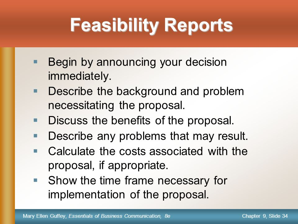 Chapter 9, Slide 34 Mary Ellen Guffey, Essentials of Business Communication, 8e Feasibility Reports  Begin by announcing your decision immediately. 