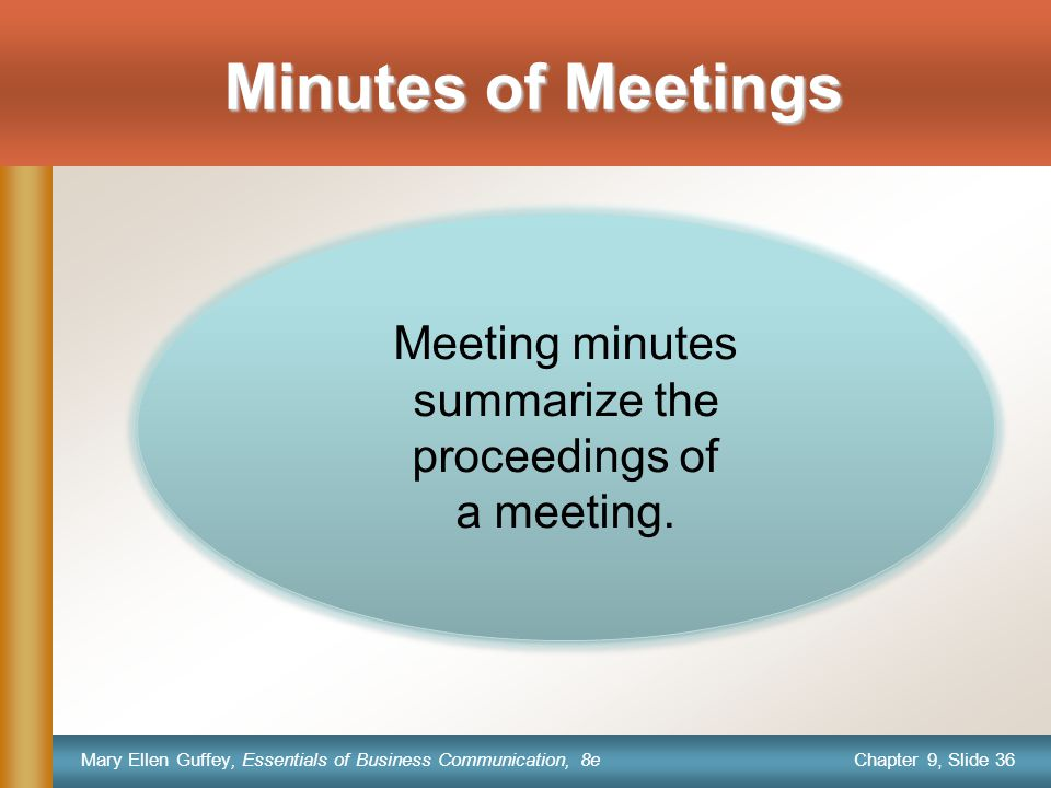 Chapter 9, Slide 36 Mary Ellen Guffey, Essentials of Business Communication, 8e Minutes of Meetings Meeting minutes summarize the proceedings of a meeting.