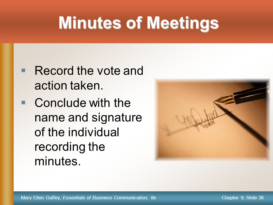 Chapter 9, Slide 38 Mary Ellen Guffey, Essentials of Business Communication, 8e Minutes of Meetings  Record the vote and action taken.