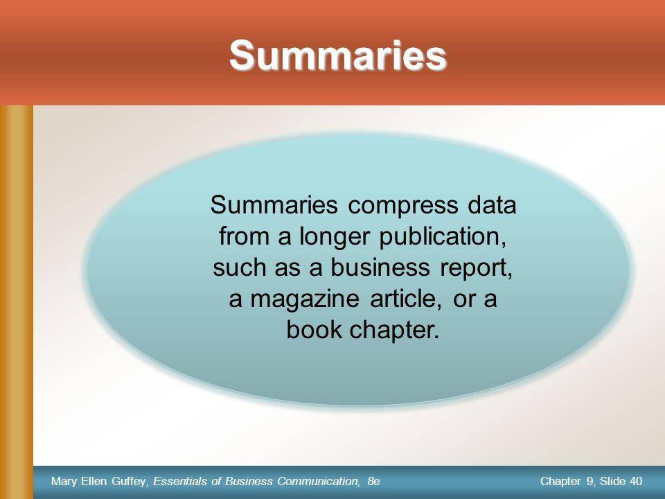 Chapter 9, Slide 40 Mary Ellen Guffey, Essentials of Business Communication, 8e Summaries Summaries compress data from a longer publication, such as a