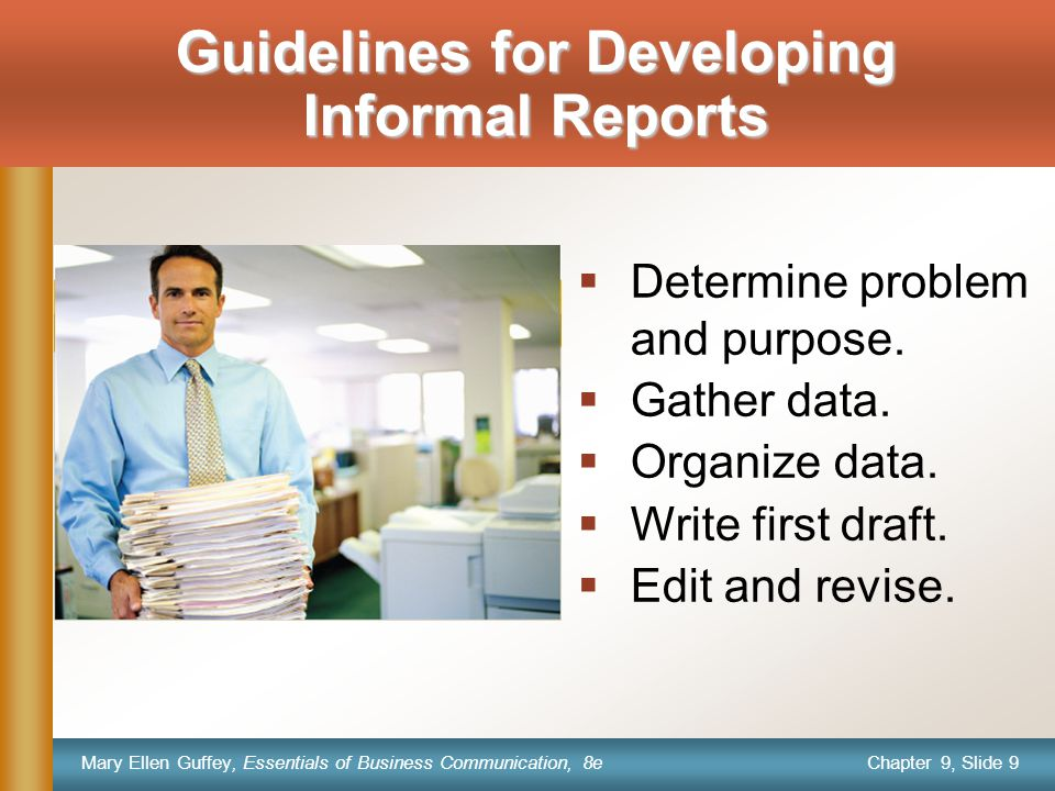 Chapter 9, Slide 9 Mary Ellen Guffey, Essentials of Business Communication, 8e Guidelines for Developing Informal Reports  Determine problem and purpose.