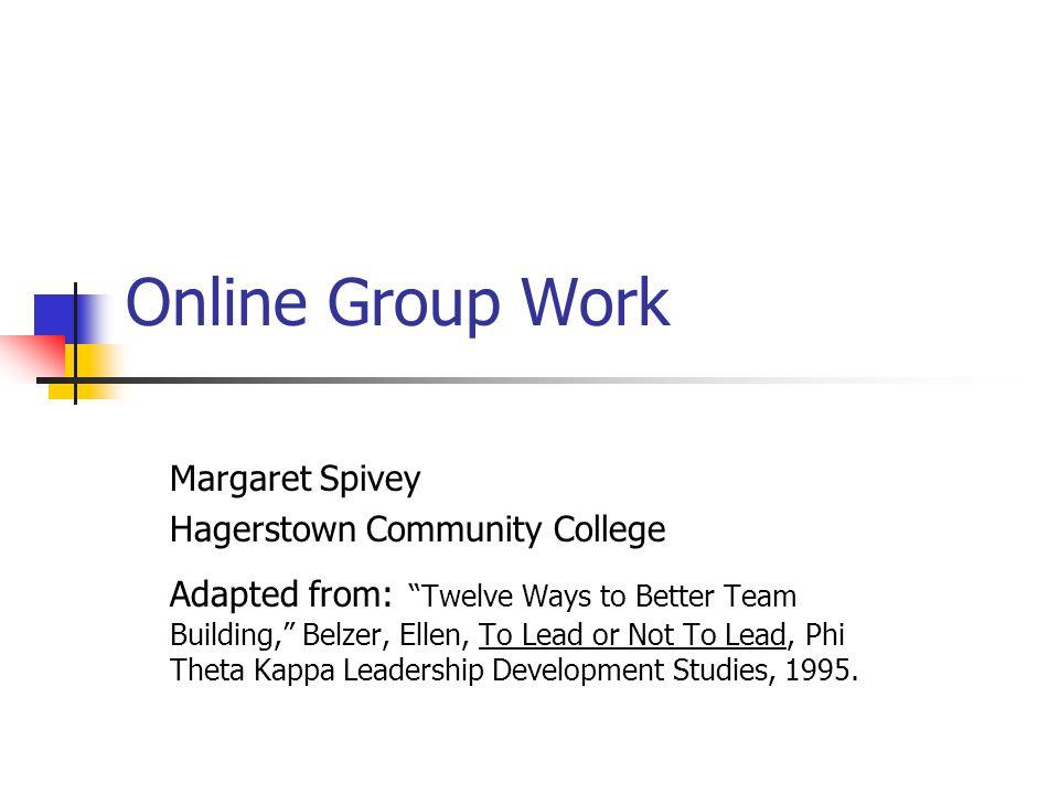 Online Group Work Margaret Spivey Hagerstown Community College Adapted from: Twelve Ways to Better Team Building, Belzer, Ellen, To Lead or Not To Lead, Phi Theta Kappa Leadership Development Studies, 1995.