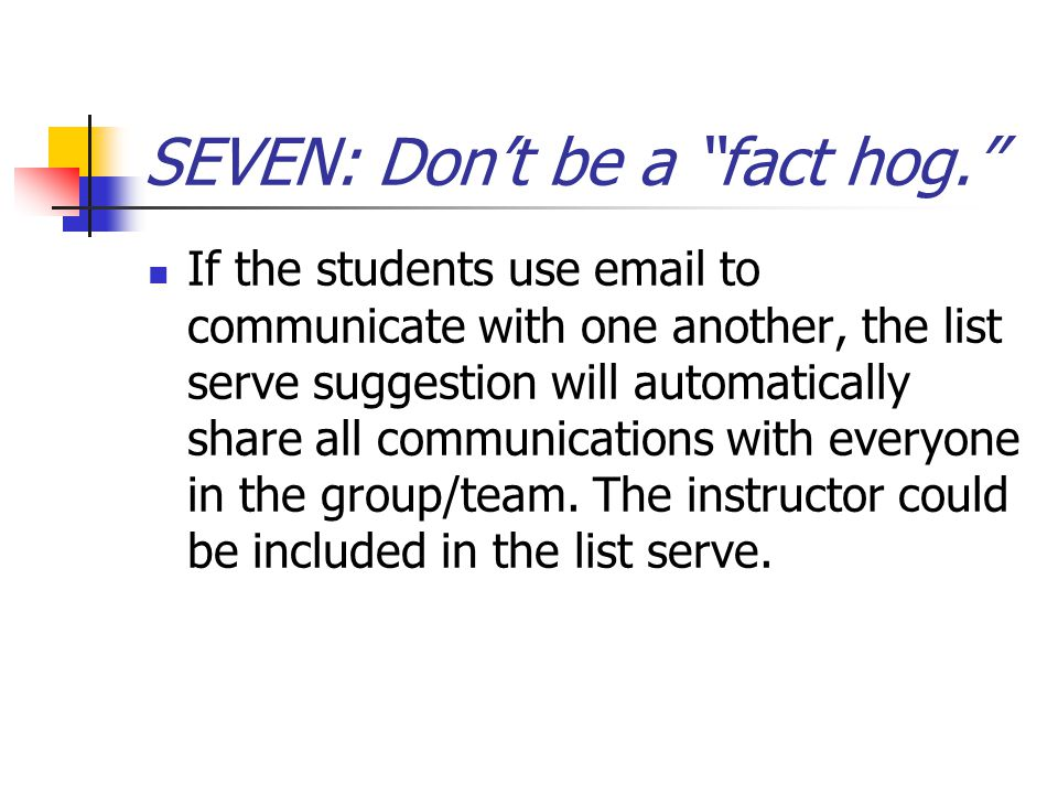 SEVEN: Don't be a fact hog. If the students use email to communicate with one another, the list serve suggestion will automatically share all communications with everyone in the group/team.