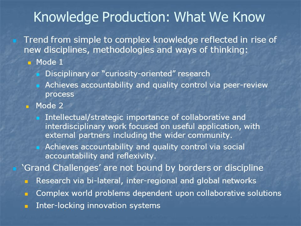 Knowledge Production: What We Know Trend from simple to complex knowledge reflected in rise of new disciplines, methodologies and ways of thinking: Mode 1 Disciplinary or curiosity-oriented research Achieves accountability and quality control via peer-review process Mode 2 Intellectual/strategic importance of collaborative and interdisciplinary work focused on useful application, with external partners including the wider community.