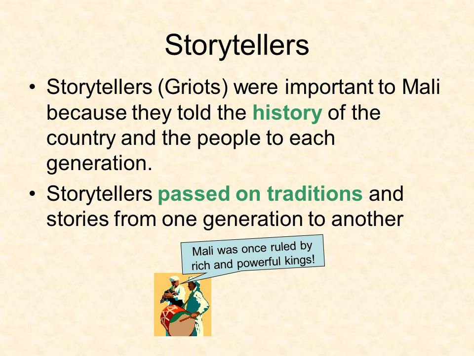 Storytellers Storytellers (Griots) were important to Mali because they told the history of the country and the people to each generation. Storytellers