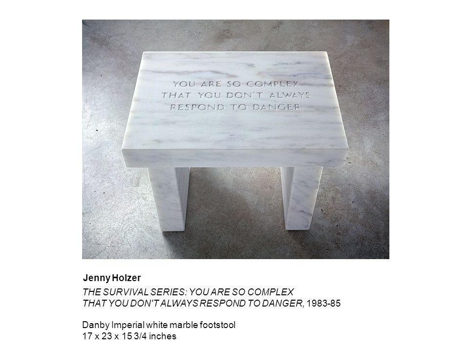 THE SURVIVAL SERIES: YOU ARE SO COMPLEX THAT YOU DON T ALWAYS RESPOND TO DANGER, 1983-85 Danby Imperial white marble footstool 17 x 23 x 15 3/4 inches Jenny Holzer