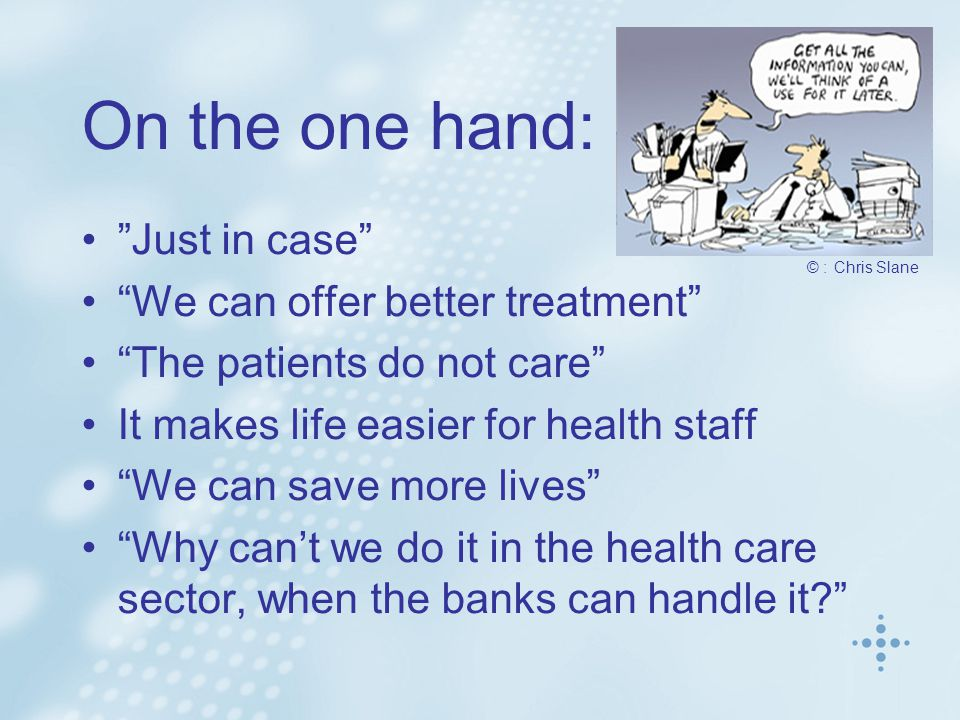On the one hand: Just in case We can offer better treatment The patients do not care It makes life easier for health staff We can save more lives Why can't we do it in the health care sector, when the banks can handle it © : Chris Slane