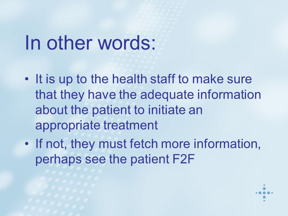 In other words: It is up to the health staff to make sure that they have the adequate information about the patient to initiate an appropriate treatment If not, they must fetch more information, perhaps see the patient F2F