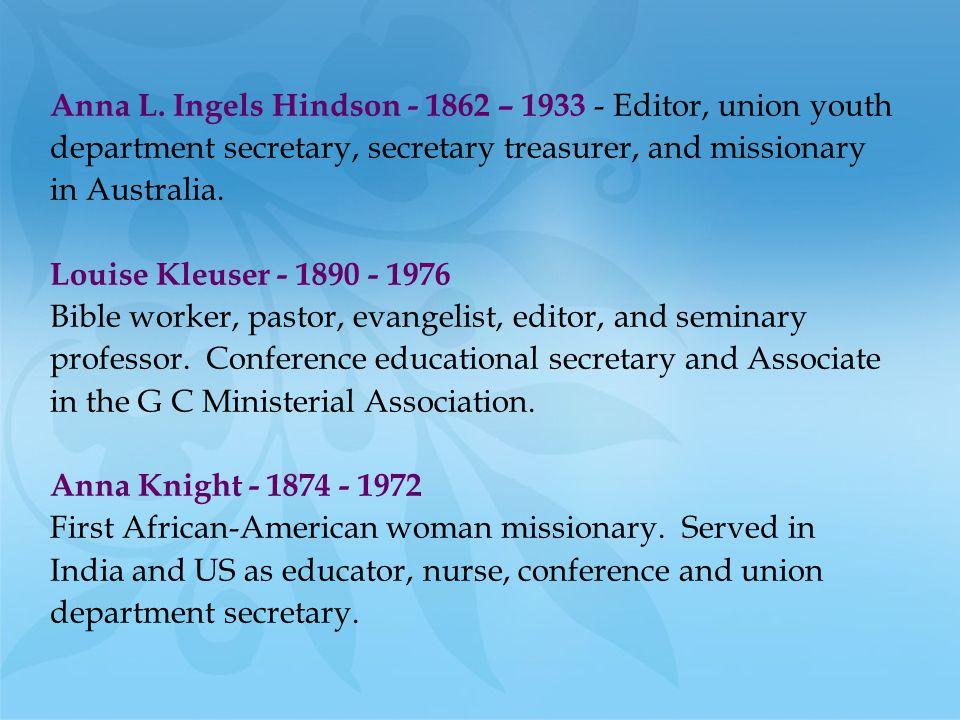 Anna L. Ingels Hindson - 1862 – 1933 - Editor, union youth department secretary, secretary treasurer, and missionary in Australia. Louise Kleuser - 18