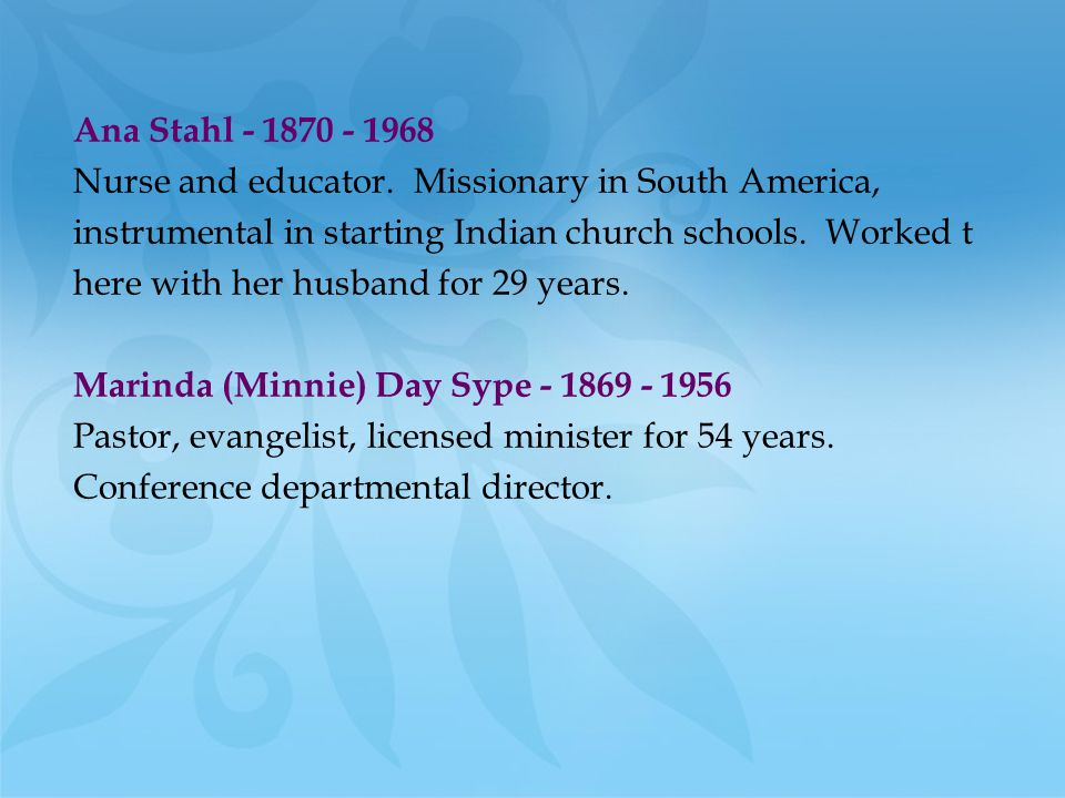 Ana Stahl - 1870 - 1968 Nurse and educator. Missionary in South America, instrumental in starting Indian church schools. Worked t here with her husban