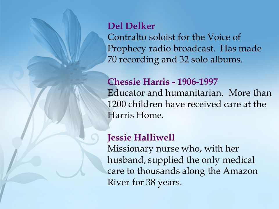 Del Delker Contralto soloist for the Voice of Prophecy radio broadcast. Has made 70 recording and 32 solo albums. Chessie Harris - 1906-1997 Educator