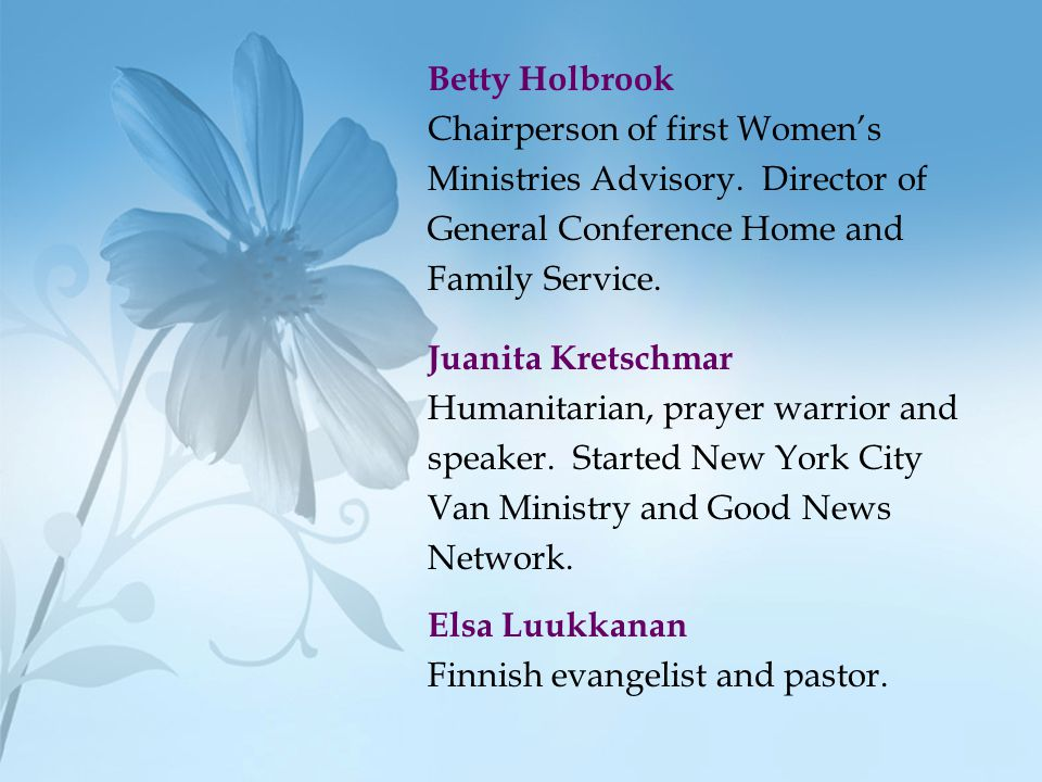 Betty Holbrook Chairperson of first Women's Ministries Advisory. Director of General Conference Home and Family Service. Juanita Kretschmar Humanitari