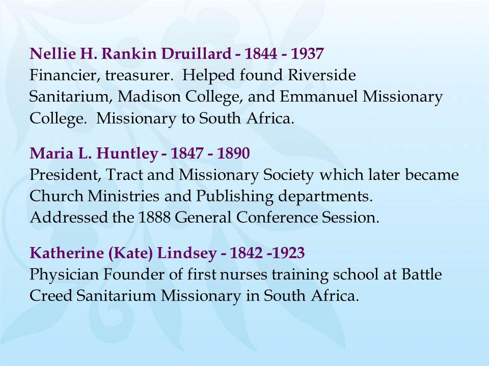 Nellie H. Rankin Druillard - 1844 - 1937 Financier, treasurer. Helped found Riverside Sanitarium, Madison College, and Emmanuel Missionary College. Mi