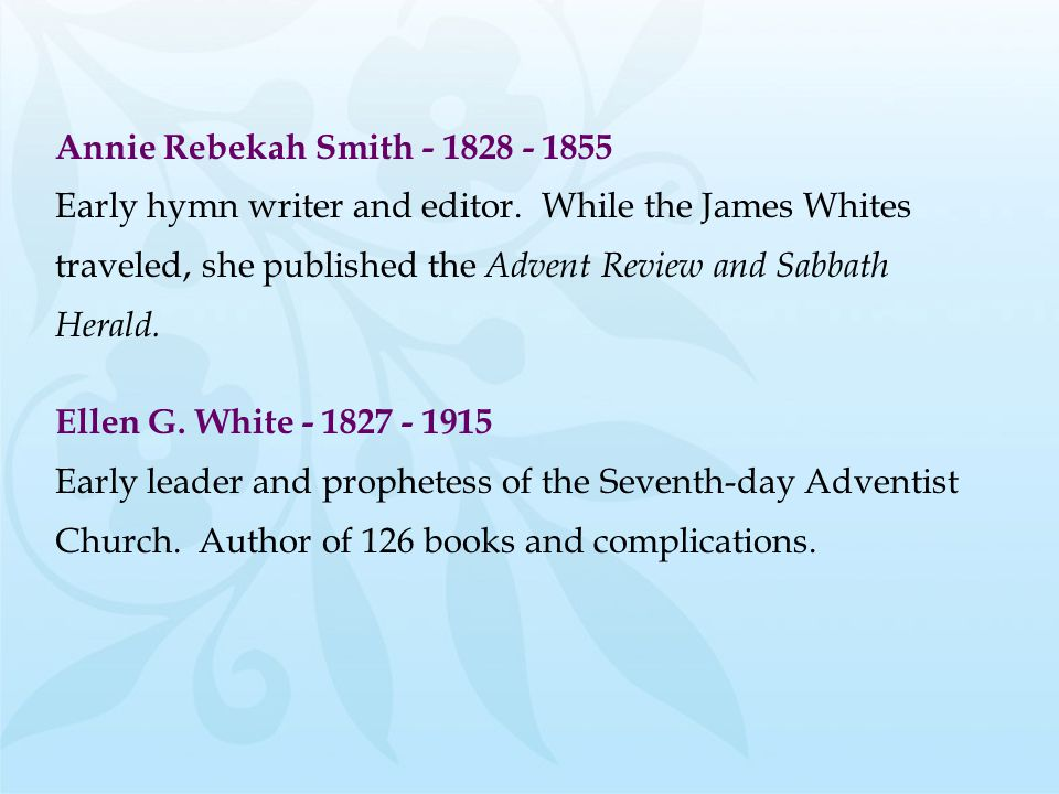 Annie Rebekah Smith - 1828 - 1855 Early hymn writer and editor. While the James Whites traveled, she published the Advent Review and Sabbath Herald. E