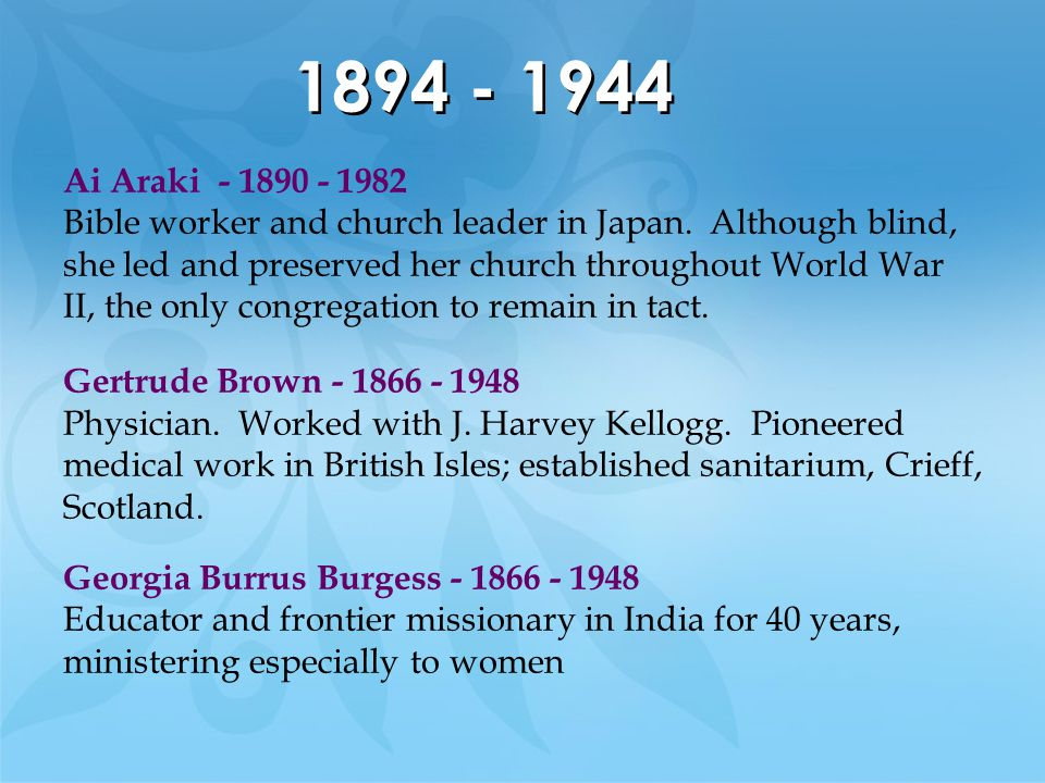 1894 - 1944 Ai Araki - 1890 - 1982 Bible worker and church leader in Japan. Although blind, she led and preserved her church throughout World War II,
