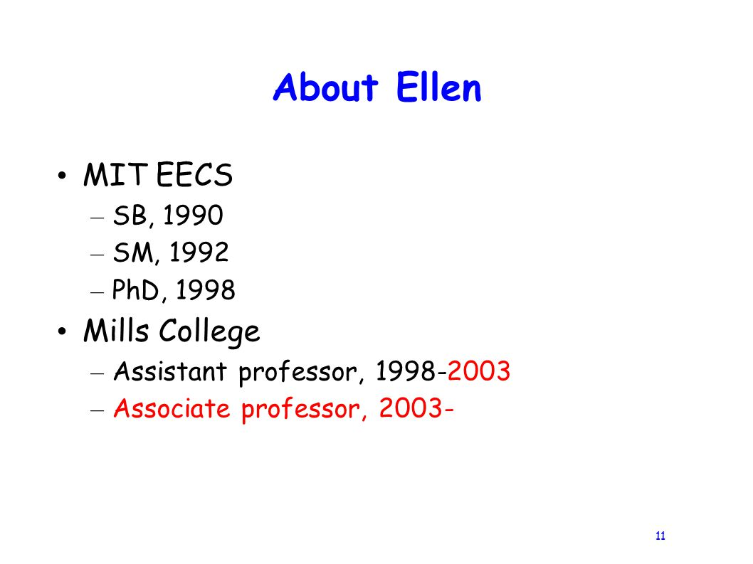 11 About Ellen MIT EECS – SB, 1990 – SM, 1992 – PhD, 1998 Mills College – Assistant professor, 1998-2003 – Associate professor, 2003-