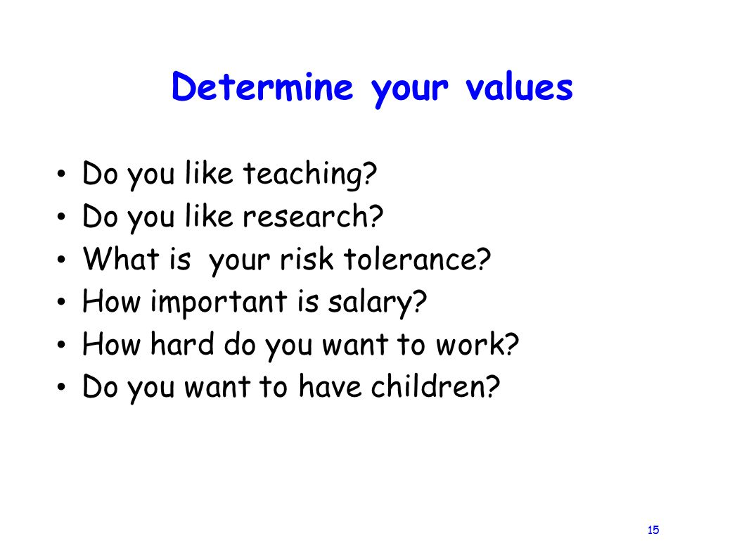 15 Determine your values Do you like teaching. Do you like research.