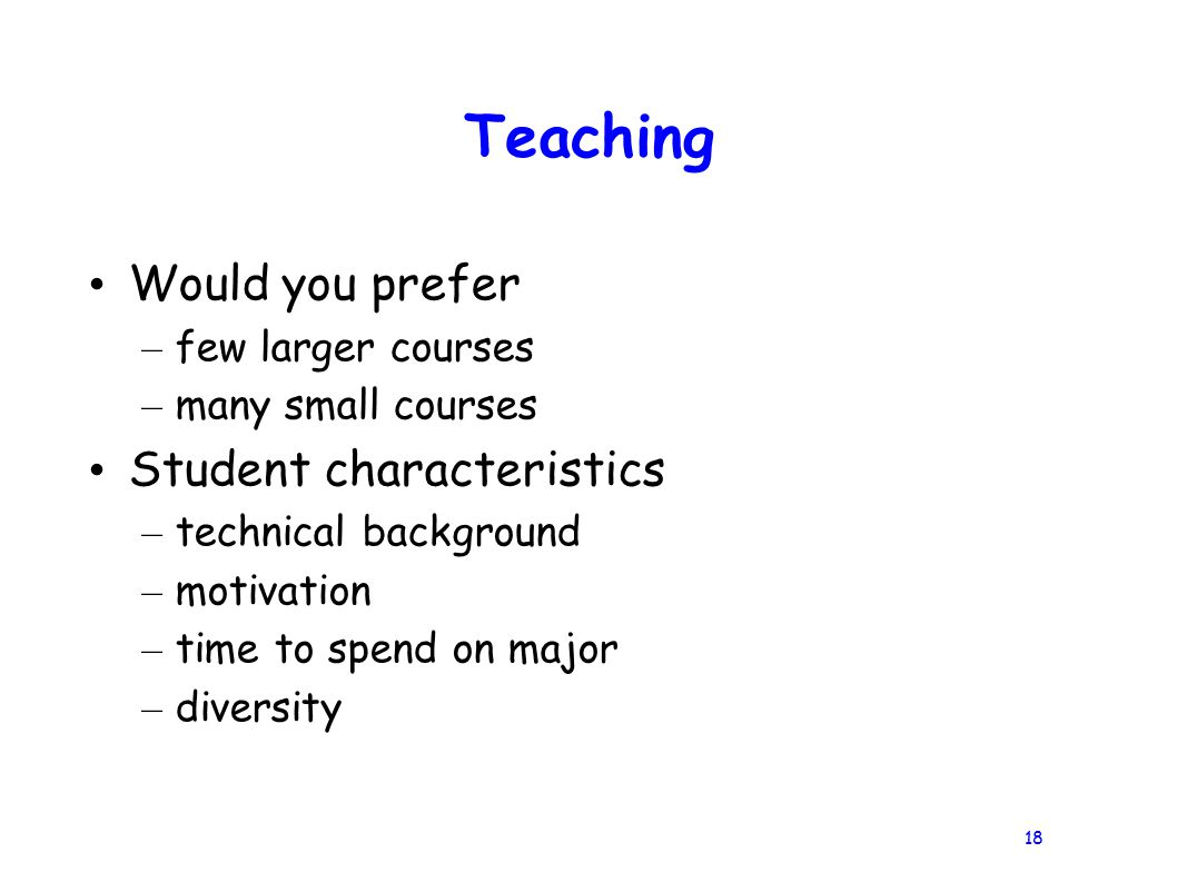 18 Teaching Would you prefer – few larger courses – many small courses Student characteristics – technical background – motivation – time to spend on major – diversity