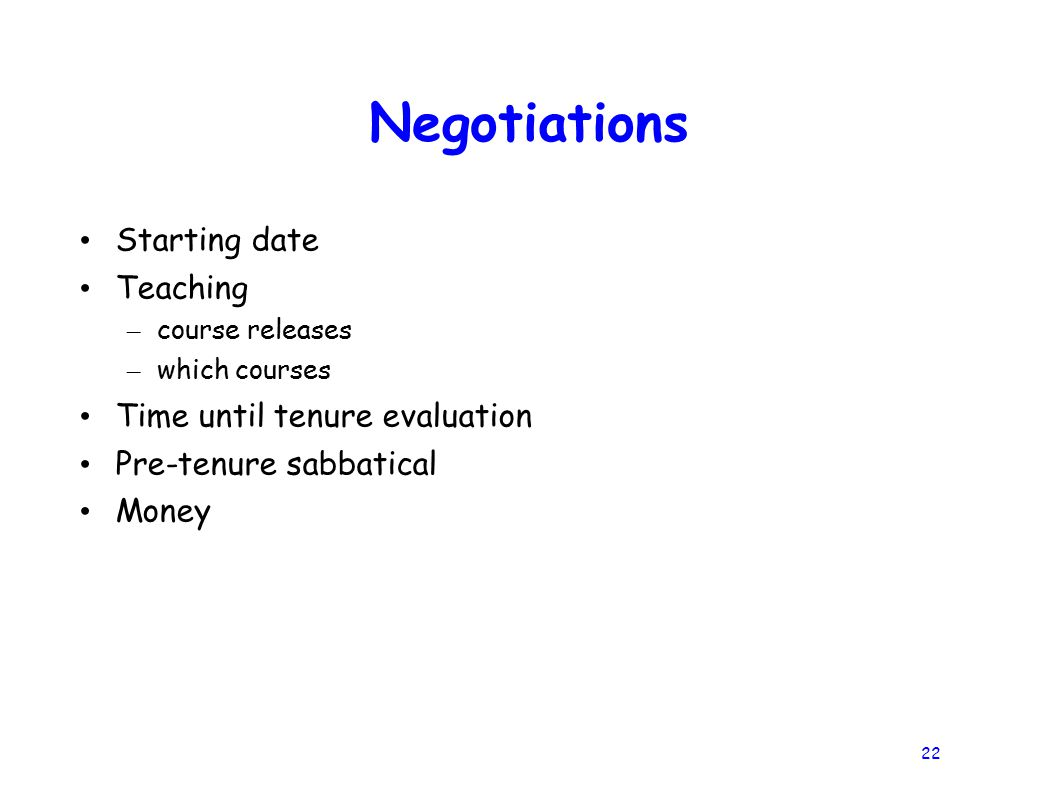 22 Negotiations Starting date Teaching – course releases – which courses Time until tenure evaluation Pre-tenure sabbatical Money