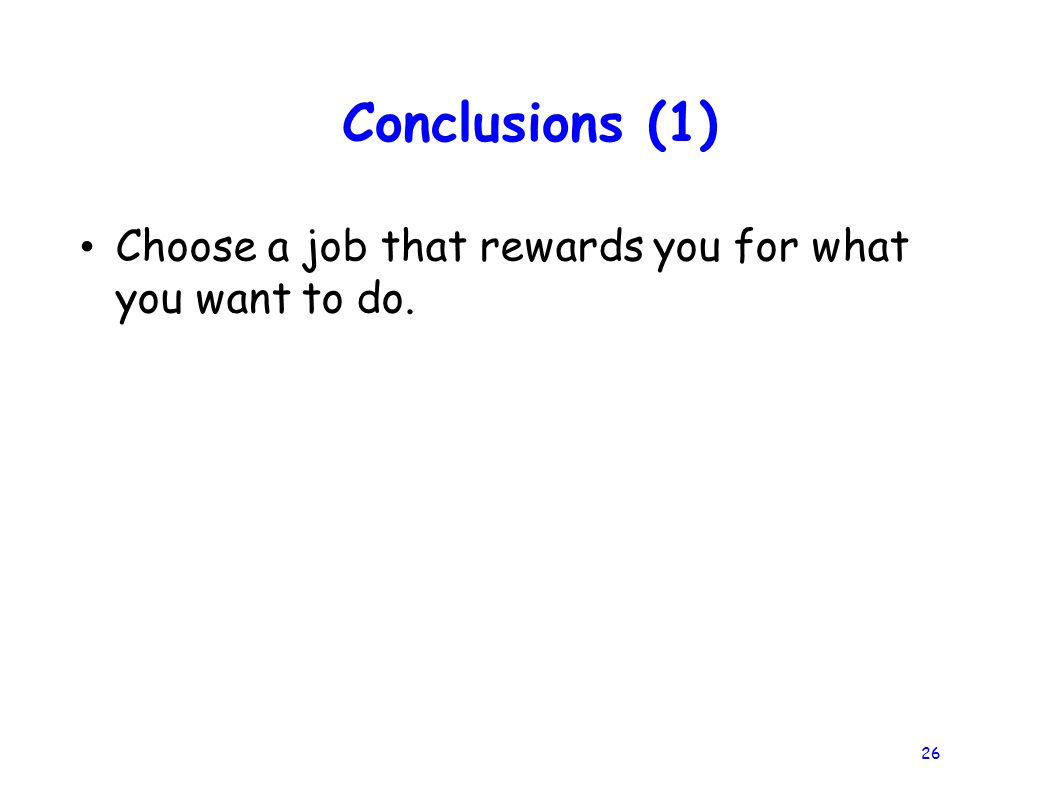 26 Conclusions (1) Choose a job that rewards you for what you want to do.