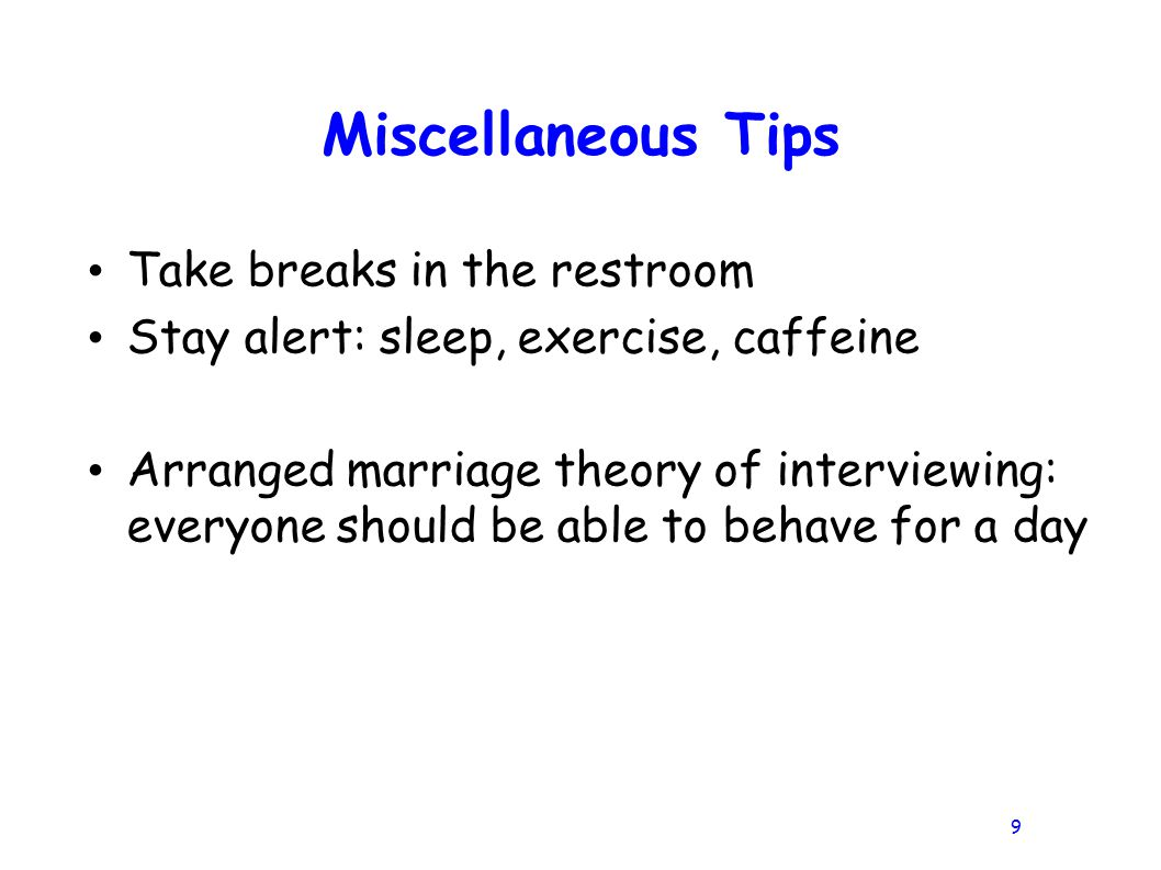 9 Miscellaneous Tips Take breaks in the restroom Stay alert: sleep, exercise, caffeine Arranged marriage theory of interviewing: everyone should be able to behave for a day
