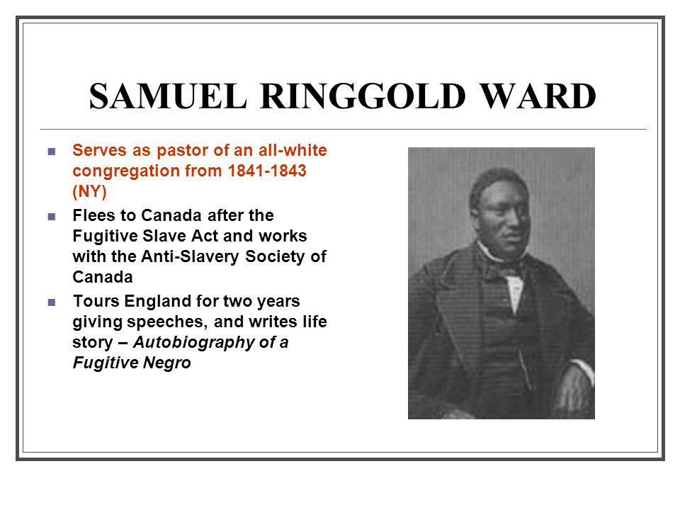 SAMUEL RINGGOLD WARD Serves as pastor of an all-white congregation from 1841-1843 (NY) Flees to Canada after the Fugitive Slave Act and works with the Anti-Slavery Society of Canada Tours England for two years giving speeches, and writes life story – Autobiography of a Fugitive Negro