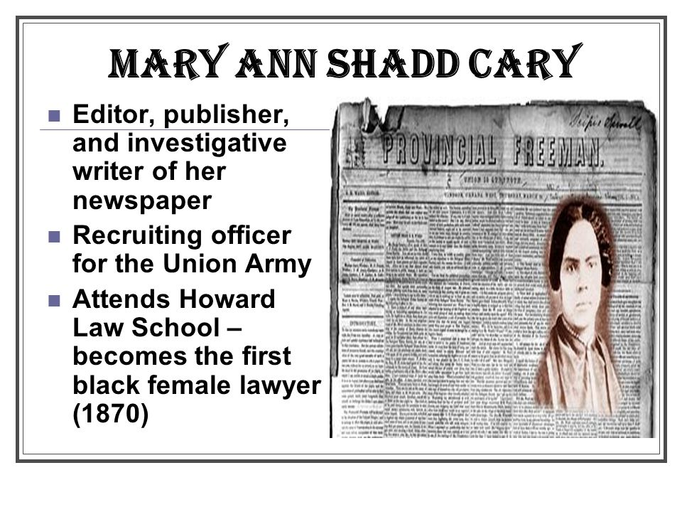 MARY ANN SHADD CARY Editor, publisher, and investigative writer of her newspaper Recruiting officer for the Union Army Attends Howard Law School – becomes the first black female lawyer (1870)