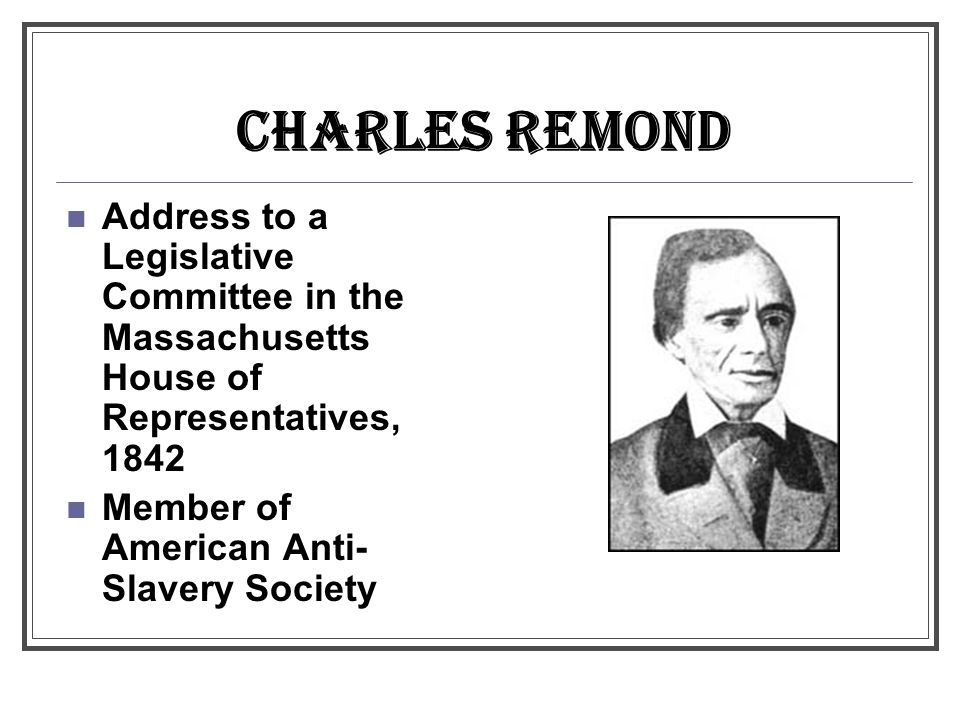 CHARLES REMOND Address to a Legislative Committee in the Massachusetts House of Representatives, 1842 Member of American Anti- Slavery Society