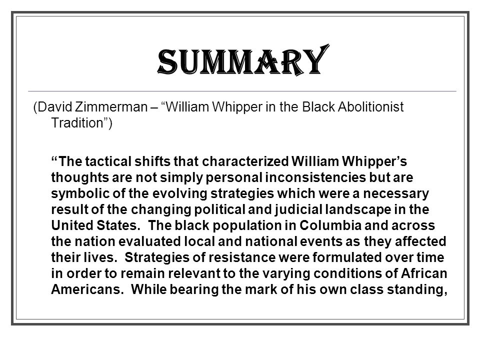 SUMMARY (David Zimmerman – William Whipper in the Black Abolitionist Tradition ) The tactical shifts that characterized William Whipper's thoughts are not simply personal inconsistencies but are symbolic of the evolving strategies which were a necessary result of the changing political and judicial landscape in the United States.