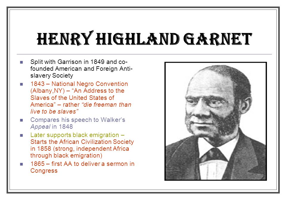 HENRY HIGHLAND GARNET Split with Garrison in 1849 and co- founded American and Foreign Anti- slavery Society 1843 – National Negro Convention (Albany,NY) – An Address to the Slaves of the United States of America – rather die freeman than live to be slaves Compares his speech to Walker's Appeal in 1848 Later supports black emigration – Starts the African Civilization Society in 1858 (strong, independent Africa through black emigration) 1865 – first AA to deliver a sermon in Congress