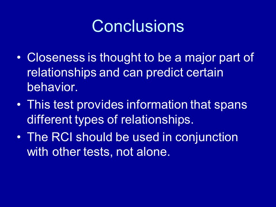 Conclusions Closeness is thought to be a major part of relationships and can predict certain behavior.