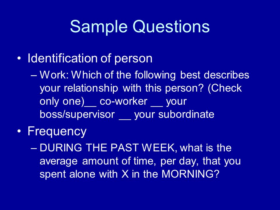 Sample Questions Identification of person –Work: Which of the following best describes your relationship with this person.