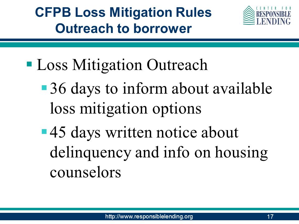 http://www.responsiblelending.org CFPB Loss Mitigation Rules Outreach to borrower  Loss Mitigation Outreach  36 days to inform about available loss mitigation options  45 days written notice about delinquency and info on housing counselors 17
