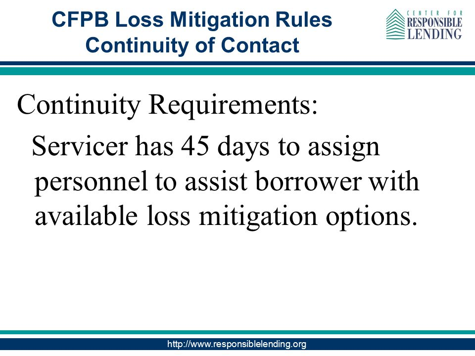 http://www.responsiblelending.org CFPB Loss Mitigation Rules Continuity of Contact Continuity Requirements: Servicer has 45 days to assign personnel to assist borrower with available loss mitigation options.