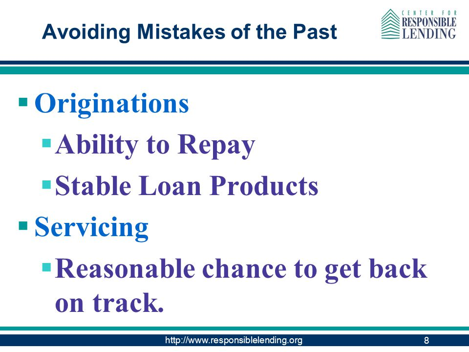 http://www.responsiblelending.org Avoiding Mistakes of the Past  Originations  Ability to Repay  Stable Loan Products  Servicing  Reasonable chance to get back on track.