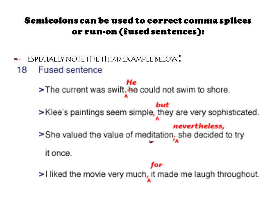 Semicolons can be used to correct comma splices or run-on (fused sentences): ESPECIALLY NOTE THE THIRD EXAMPLE BELOW :