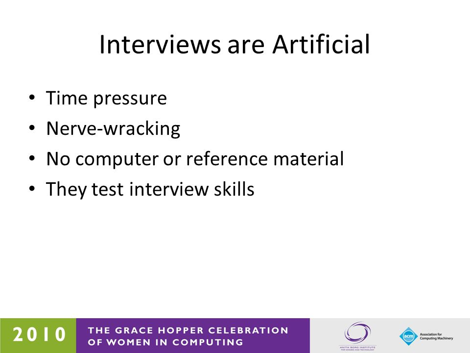 Interviews are Artificial Time pressure Nerve-wracking No computer or reference material They test interview skills