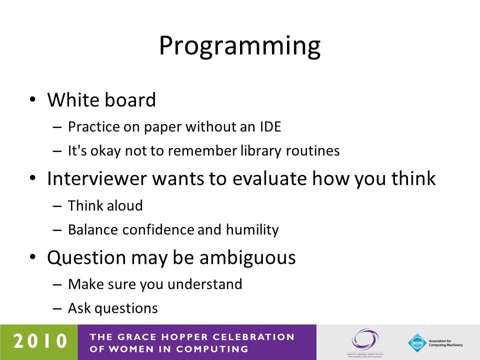 Programming White board – Practice on paper without an IDE – It's okay not to remember library routines Interviewer wants to evaluate how you think –
