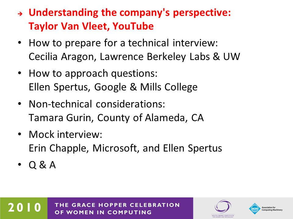 Understanding the company s perspective: Taylor Van Vleet, YouTube How to prepare for a technical interview: Cecilia Aragon, Lawrence Berkeley Labs & UW  How to approach questions: Ellen Spertus, Google & Mills College Non-technical considerations: Tamara Gurin, County of Alameda, CA Mock interview: Erin Chapple, Microsoft, and Ellen Spertus Q & A