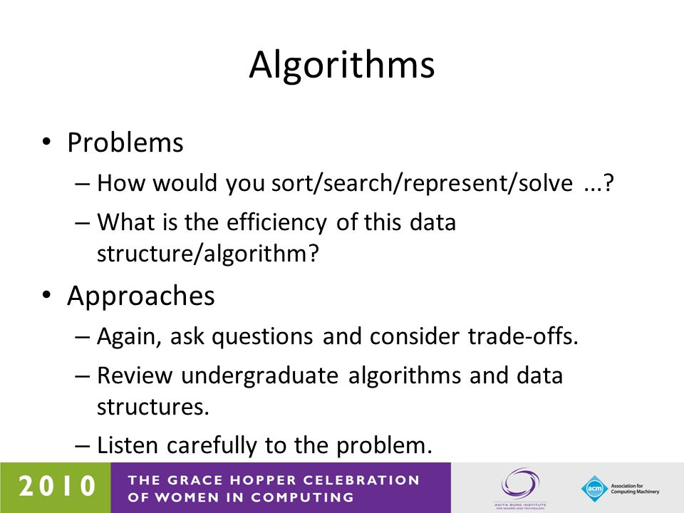 Algorithms Problems – How would you sort/search/represent/solve...? – What is the efficiency of this data structure/algorithm? Approaches – Again, ask